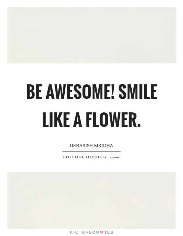 Be awesome! Smile like a flower Picture Quote #1