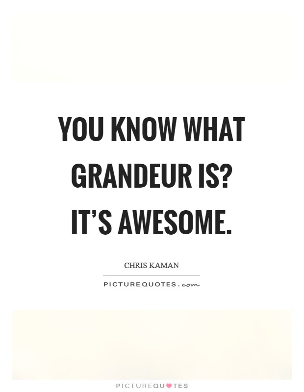 You know what grandeur is? It's awesome Picture Quote #1