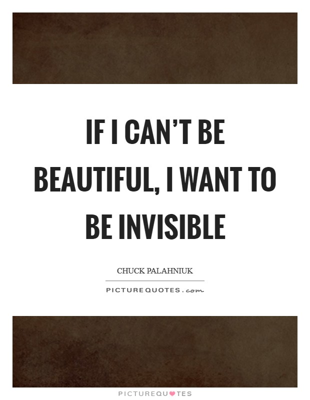 If I can't be beautiful, I want to be invisible Picture Quote #1