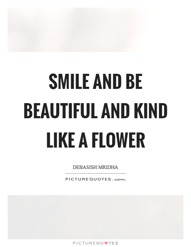 Smile and be beautiful and kind like a flower Picture Quote #1