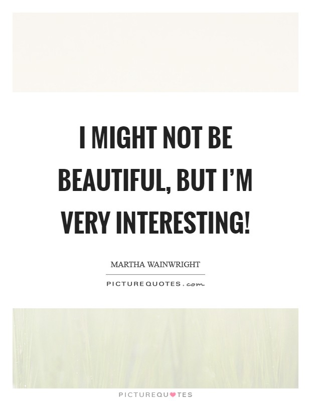 I might not be beautiful, but I'm very interesting! Picture Quote #1
