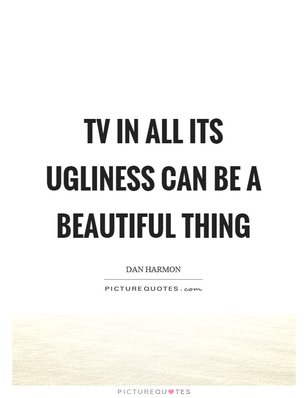 TV in all its ugliness can be a beautiful thing Picture Quote #1