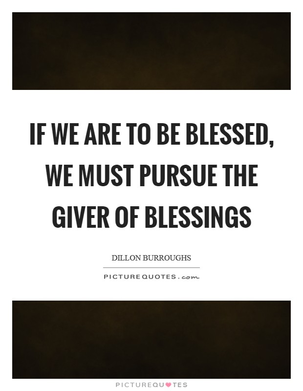 If we are to be blessed, we must pursue the Giver of blessings Picture Quote #1