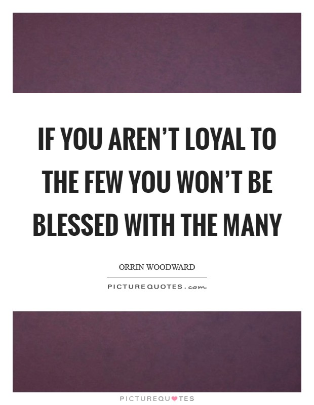 If you aren't loyal to the few you won't be blessed with the many Picture Quote #1