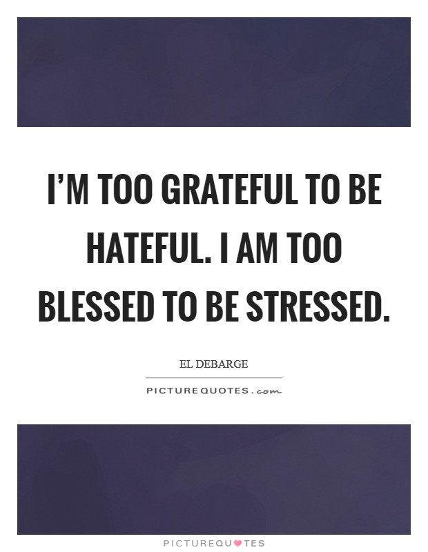 I'm too grateful to be hateful. I am too blessed to be stressed Picture Quote #1