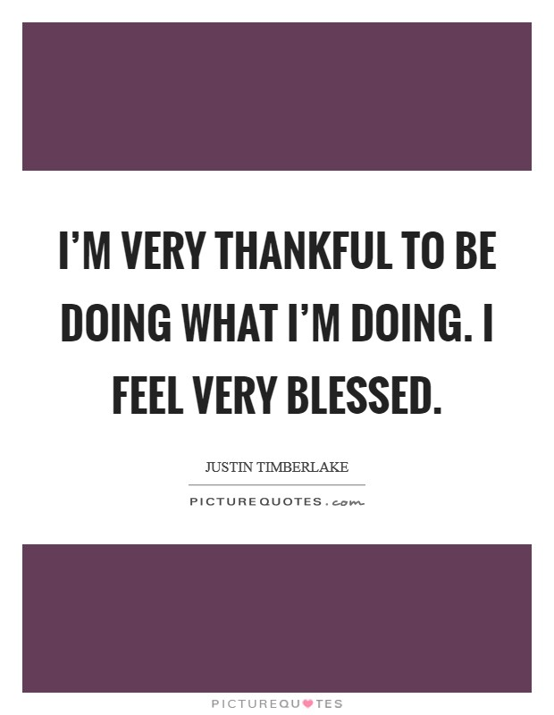 I'm very thankful to be doing what I'm doing. I feel very blessed Picture Quote #1