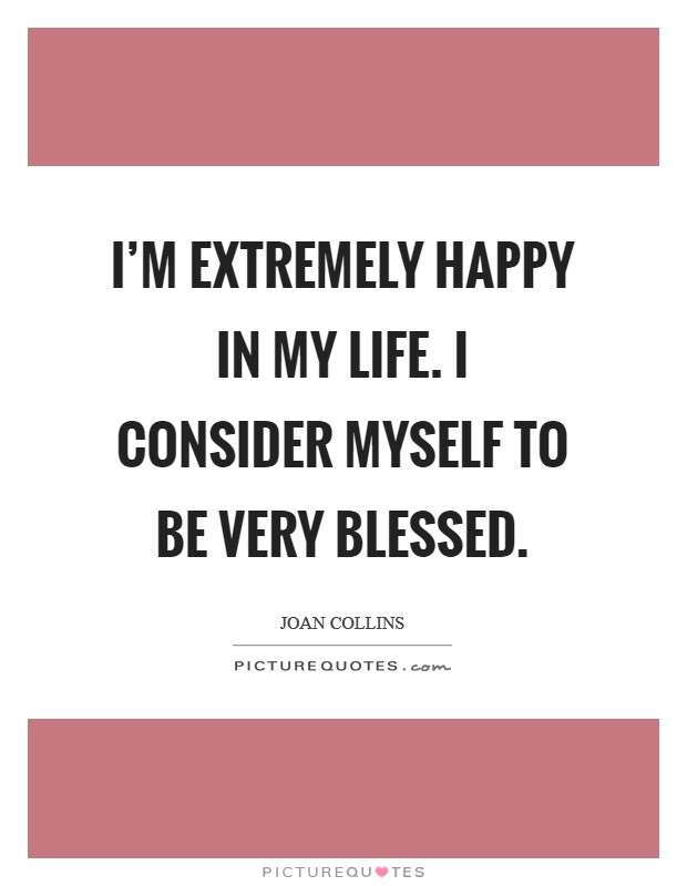 I'm extremely happy in my life. I consider myself to be very blessed Picture Quote #1
