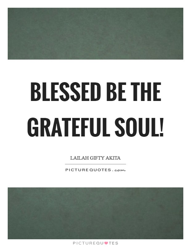 Blessed be the grateful soul! Picture Quote #1