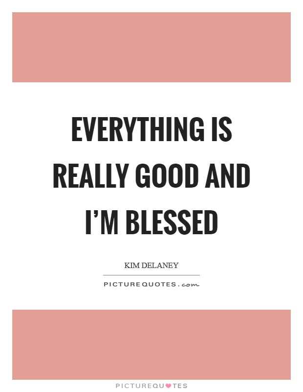 Everything is really good and I'm blessed Picture Quote #1