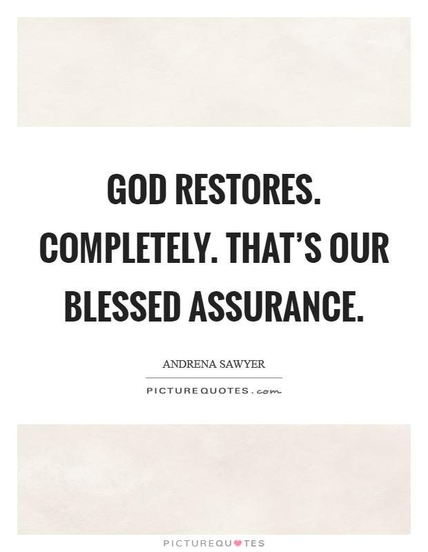 God restores. Completely. That's our Blessed assurance Picture Quote #1