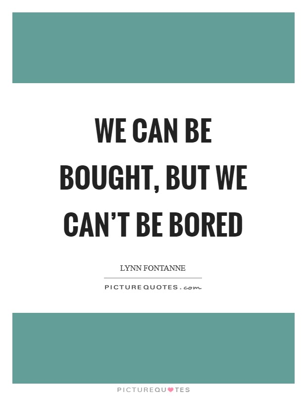 We can be bought, but we can't be bored Picture Quote #1