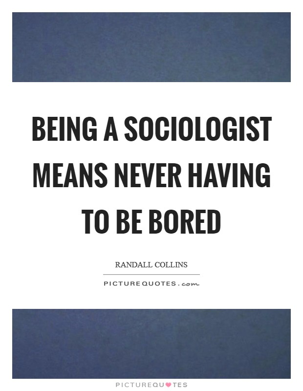 Being a sociologist means never having to be bored Picture Quote #1