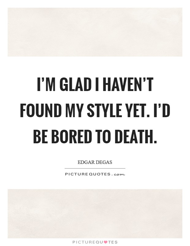 I'm glad I haven't found my style yet. I'd be bored to death. Picture Quote #1