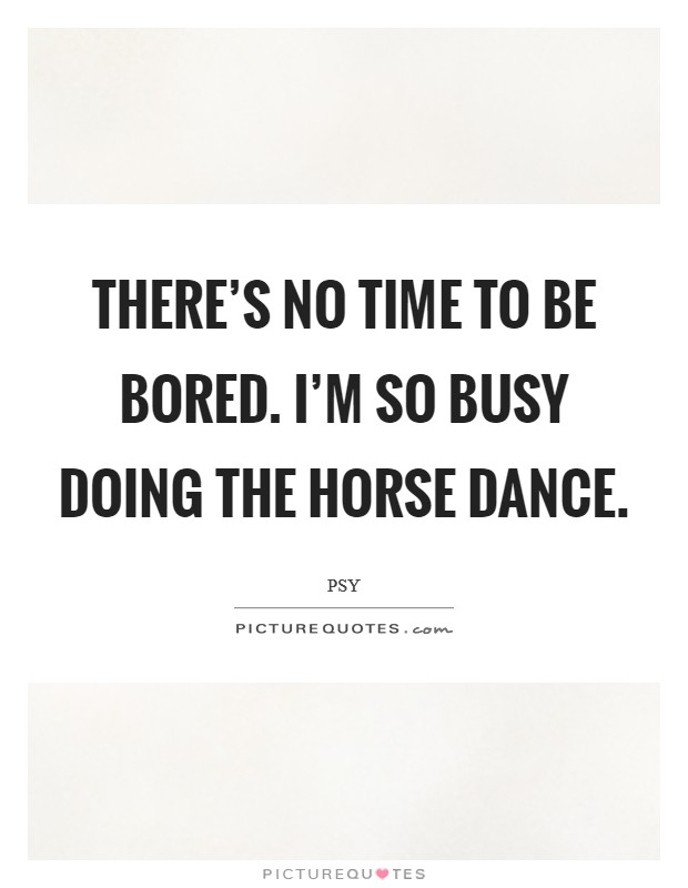 There's no time to be bored. I'm so busy doing the horse dance Picture Quote #1