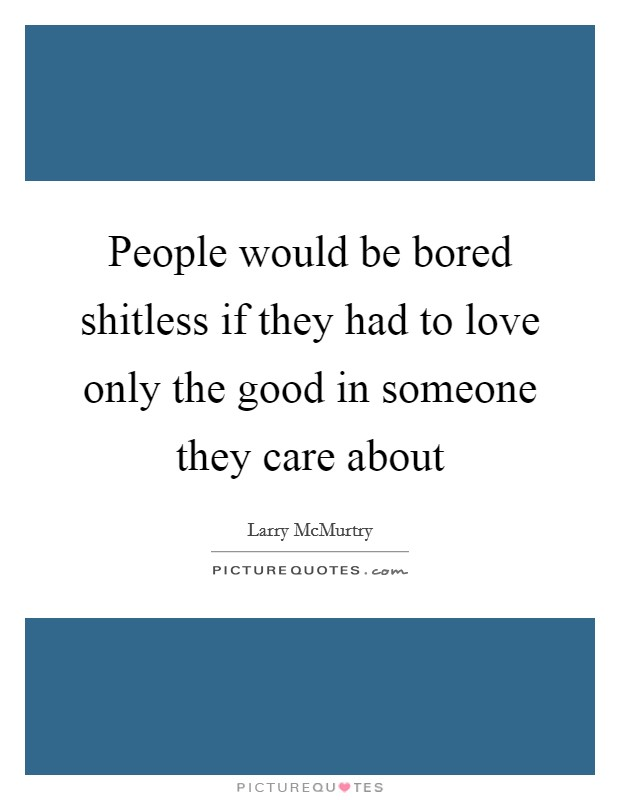 People would be bored shitless if they had to love only the good in someone they care about Picture Quote #1
