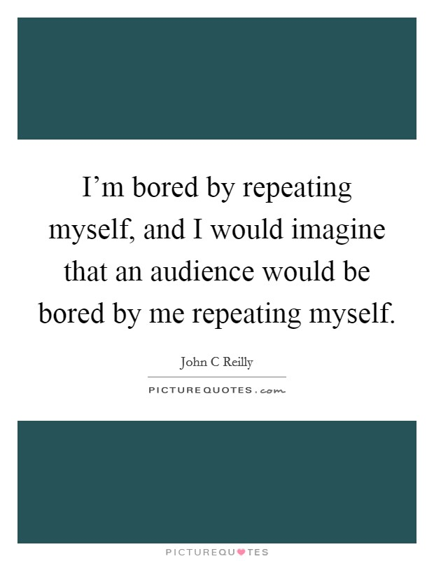 I'm bored by repeating myself, and I would imagine that an audience would be bored by me repeating myself Picture Quote #1