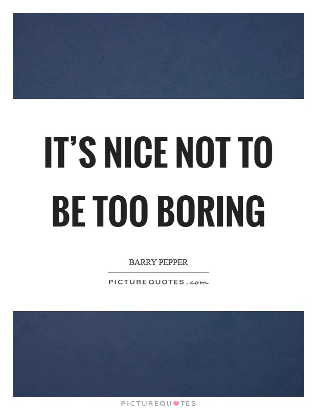 It's nice not to be too boring Picture Quote #1