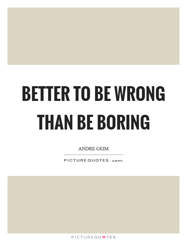 Better to be wrong than be boring Picture Quote #1