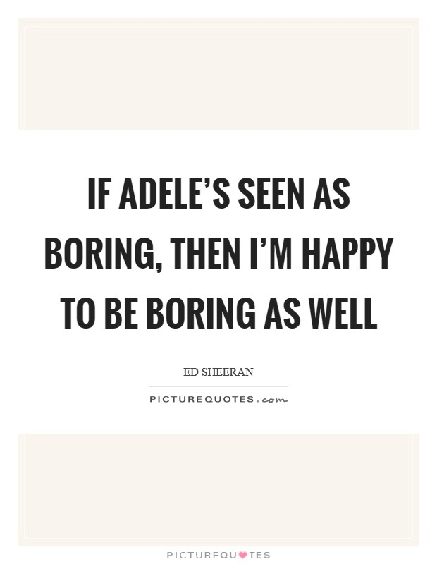 If Adele's seen as boring, then I'm happy to be boring as well Picture Quote #1