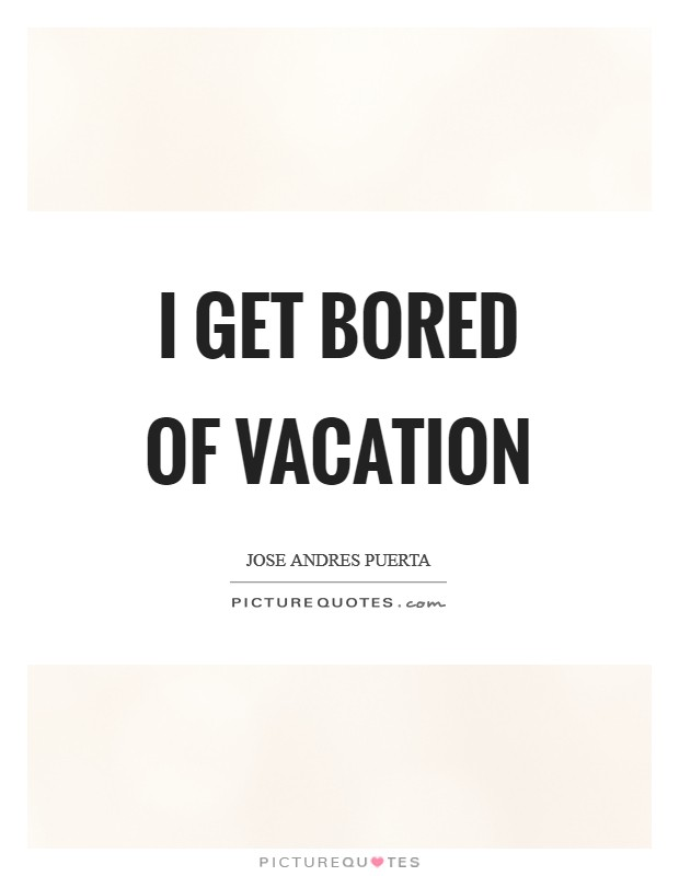 I get bored of vacation Picture Quote #1