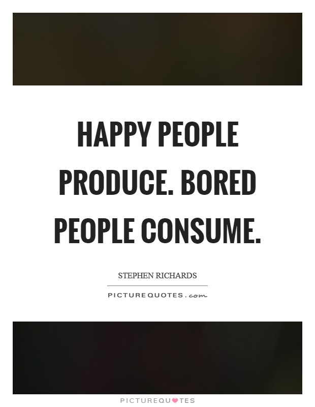 Happy people produce. Bored people consume Picture Quote #1