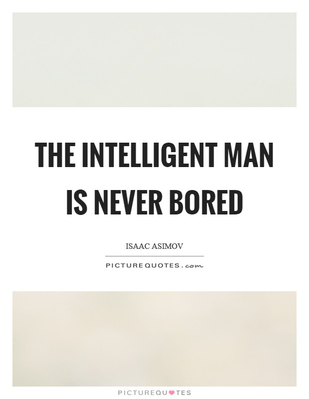 The intelligent man is never bored Picture Quote #1