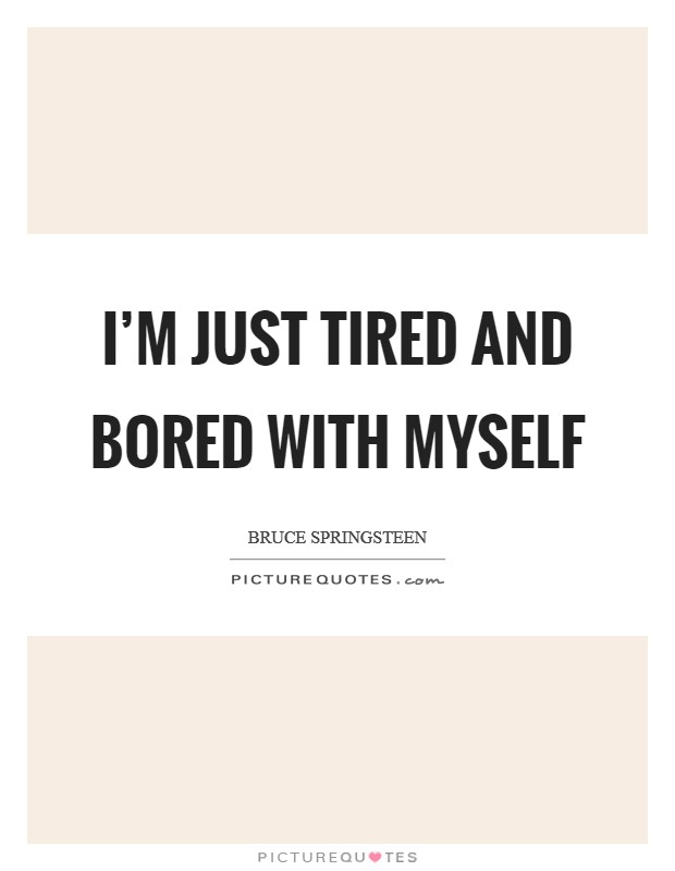 I'm just tired and bored with myself Picture Quote #1
