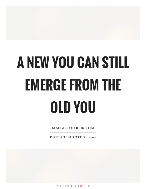 A new you can still emerge from the old you Picture Quote #1