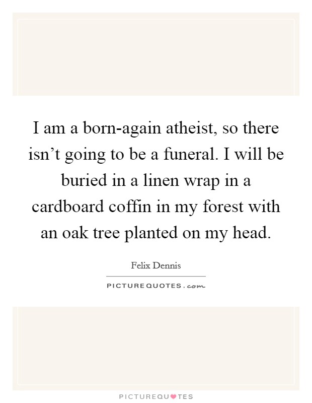 I am a born-again atheist, so there isn't going to be a funeral. I will be buried in a linen wrap in a cardboard coffin in my forest with an oak tree planted on my head Picture Quote #1