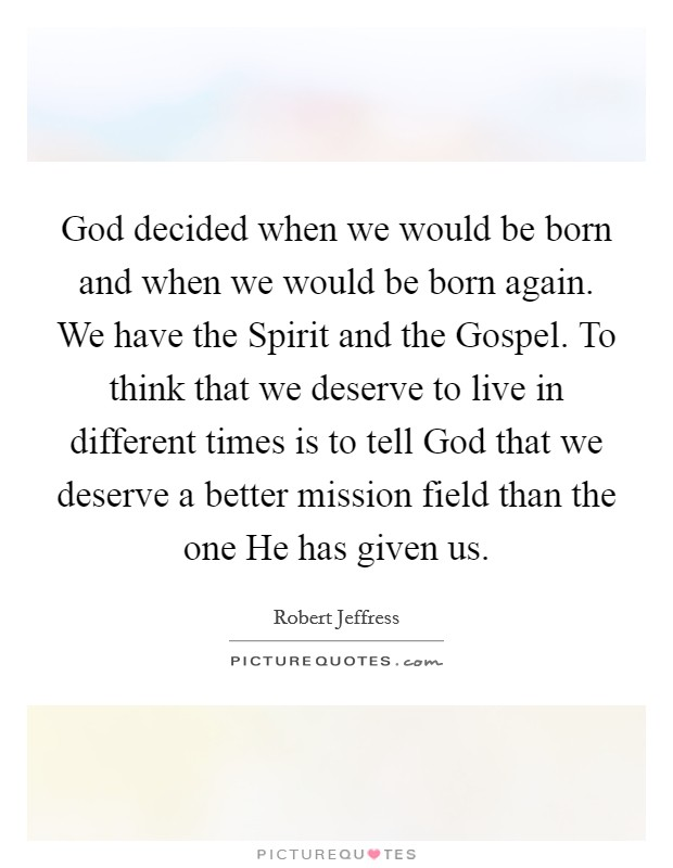God decided when we would be born and when we would be born again. We have the Spirit and the Gospel. To think that we deserve to live in different times is to tell God that we deserve a better mission field than the one He has given us Picture Quote #1