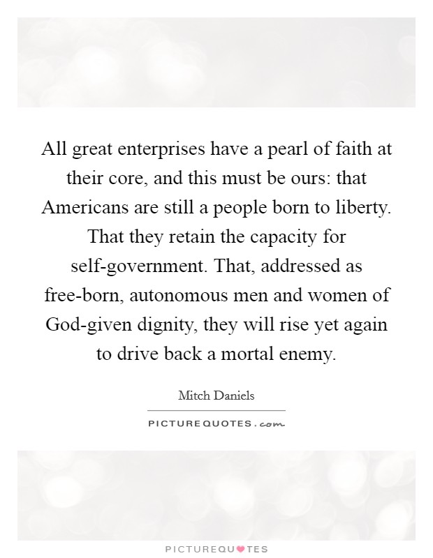 All great enterprises have a pearl of faith at their core, and this must be ours: that Americans are still a people born to liberty. That they retain the capacity for self-government. That, addressed as free-born, autonomous men and women of God-given dignity, they will rise yet again to drive back a mortal enemy Picture Quote #1