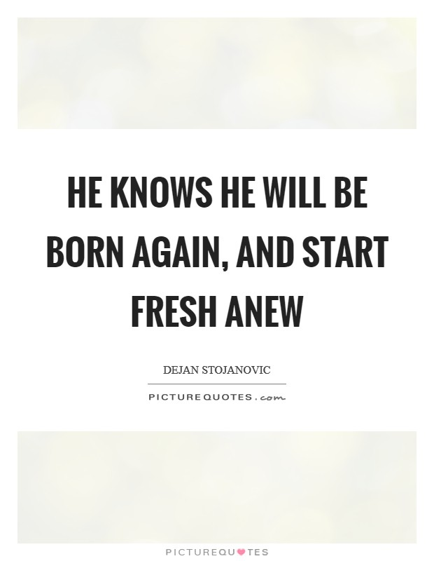 He knows he will be born again, And start fresh anew Picture Quote #1