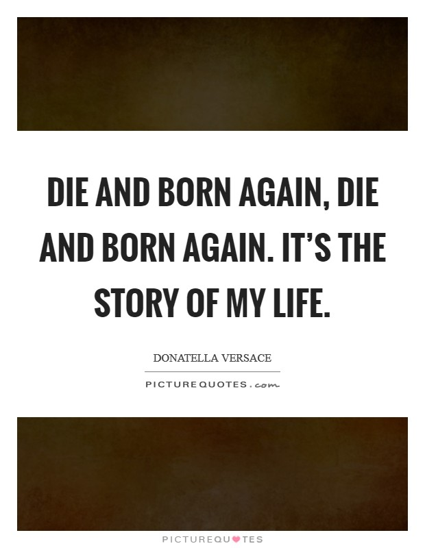 Die and born again, die and born again. It's the story of my life Picture Quote #1