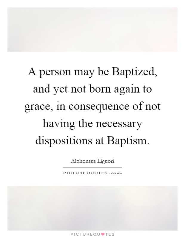 A person may be Baptized, and yet not born again to grace, in consequence of not having the necessary dispositions at Baptism Picture Quote #1