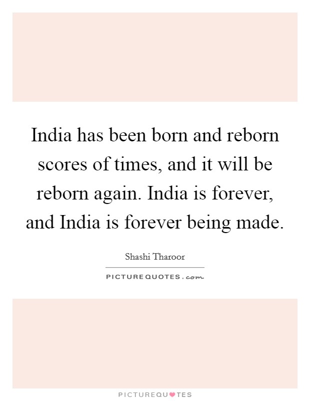 India has been born and reborn scores of times, and it will be reborn again. India is forever, and India is forever being made Picture Quote #1
