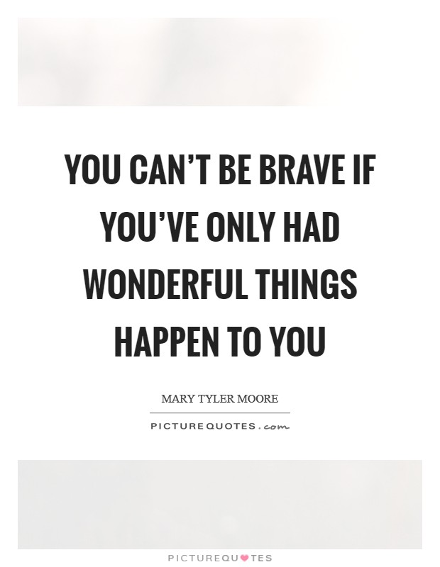 You can't be brave if you've only had wonderful things happen to you Picture Quote #1