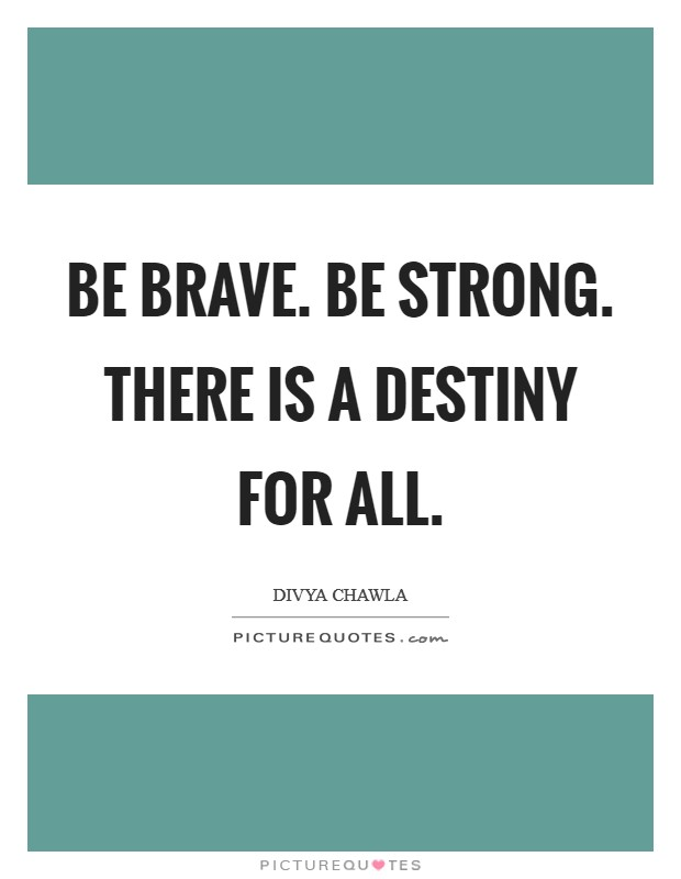 Be Brave. Be Strong. There is a Destiny for All Picture Quote #1