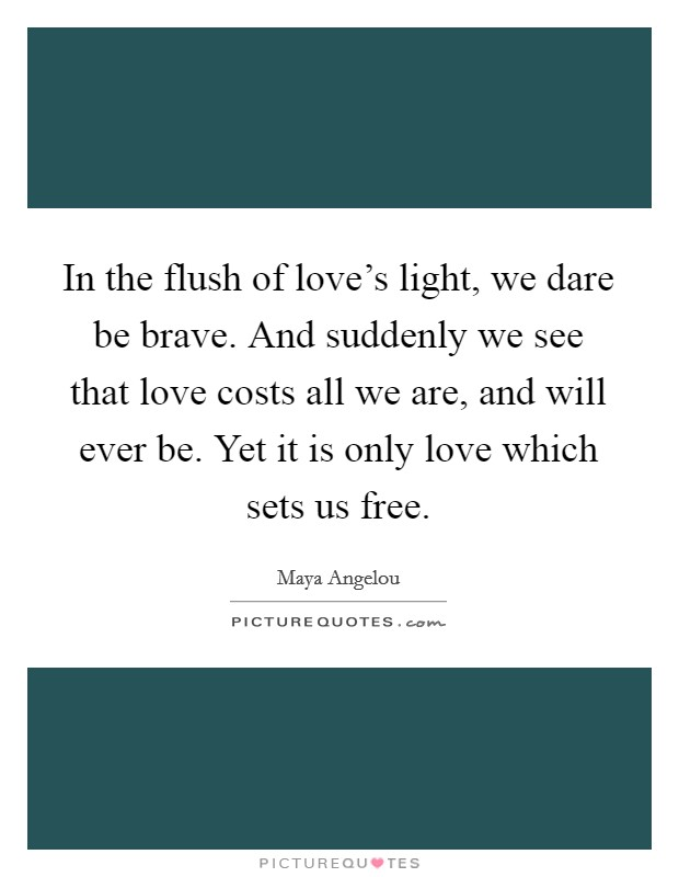 In the flush of love's light, we dare be brave. And suddenly we see that love costs all we are, and will ever be. Yet it is only love which sets us free Picture Quote #1