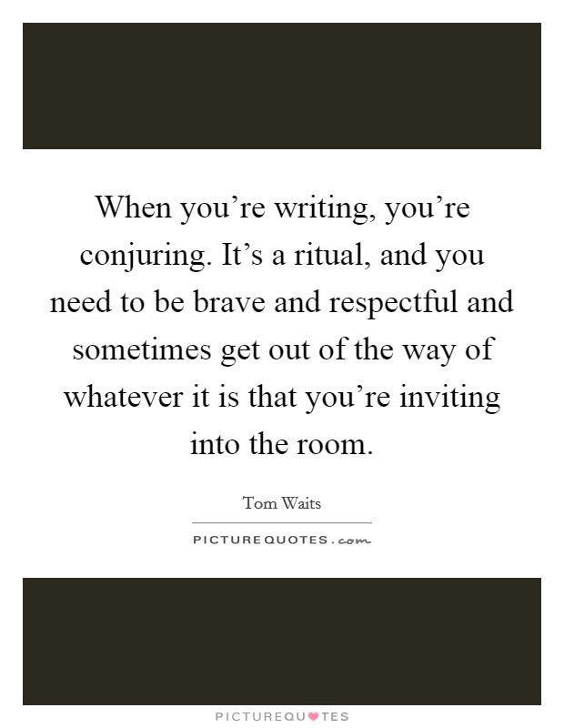 When you're writing, you're conjuring. It's a ritual, and you need to be brave and respectful and sometimes get out of the way of whatever it is that you're inviting into the room Picture Quote #1