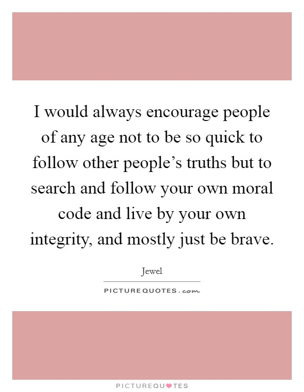 I would always encourage people of any age not to be so quick to follow other people's truths but to search and follow your own moral code and live by your own integrity, and mostly just be brave Picture Quote #1