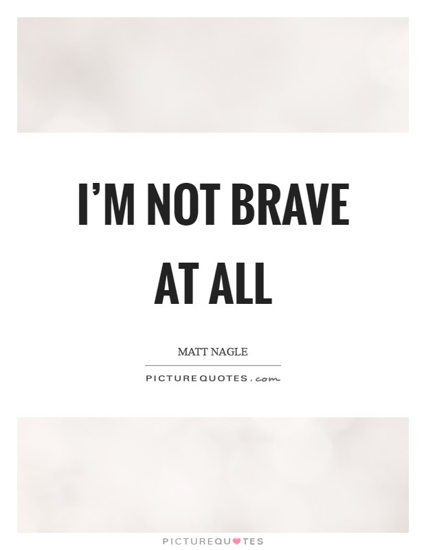 I'm not brave at all Picture Quote #1