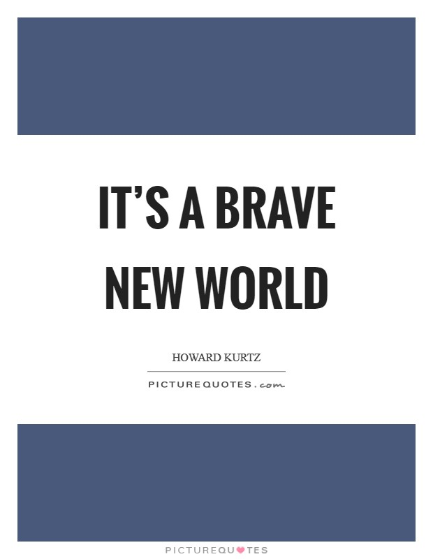 It's a brave new world Picture Quote #1