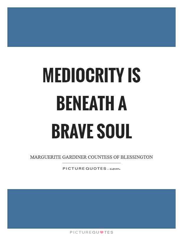 Mediocrity is beneath a brave soul Picture Quote #1