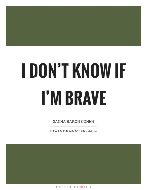 I don't know if I'm brave Picture Quote #1