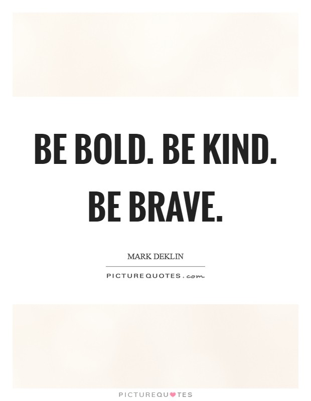 Be bold. Be kind. Be brave Picture Quote #1