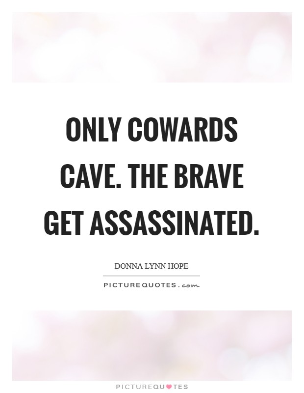 Only cowards cave. The brave get assassinated Picture Quote #1