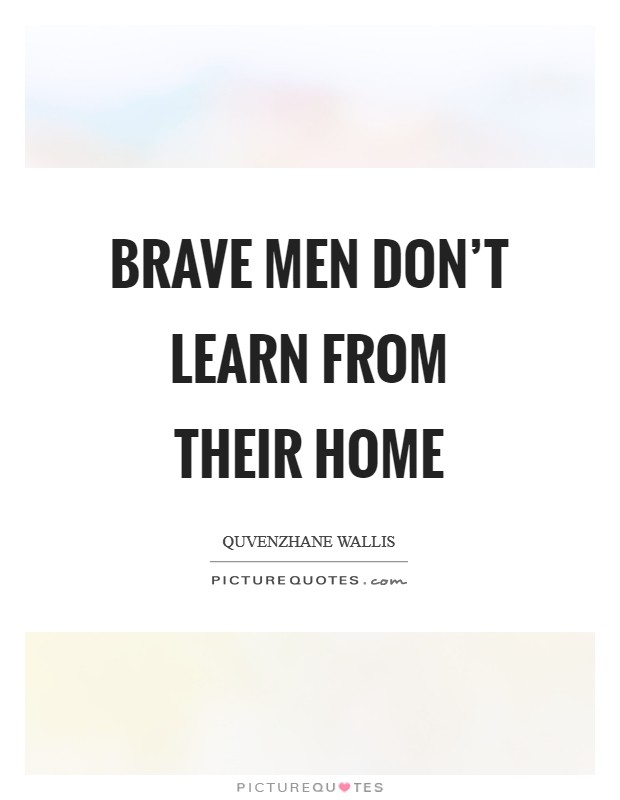 Brave men don't learn from their home Picture Quote #1