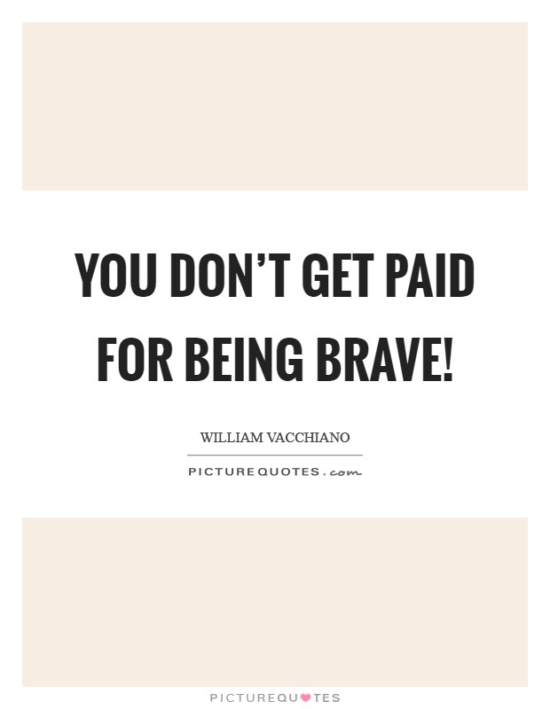 You don't get paid for being brave! Picture Quote #1