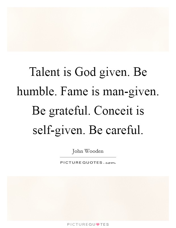 Talent is God given. Be humble. Fame is man-given. Be grateful. Conceit is self-given. Be careful Picture Quote #1