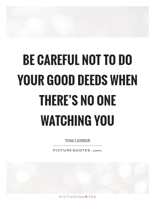 Be careful not to do your good deeds when there's no one watching you Picture Quote #1